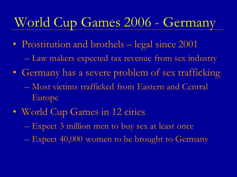 World Cup Games 2006 - Germany Prostitution and brothels – legal since 2001 –Law makers expected tax revenue from sex industry Germany has a severe problem of sex trafficking –Most victims trafficked from Eastern and Central Europe World Cup Games in 12 cities –Expect 3 million men to buy sex at least once –Expect 40,000 women to be brought to Germany