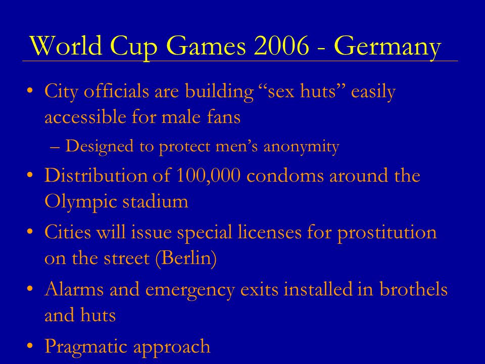 World Cup Games 2006 - Germany City officials are building sex huts easily accessible for male fans –Designed to protect men's anonymity Distribution of 100,000 condoms around the Olympic stadium Cities will issue special licenses for prostitution on the street (Berlin) Alarms and emergency exits installed in brothels and huts Pragmatic approach