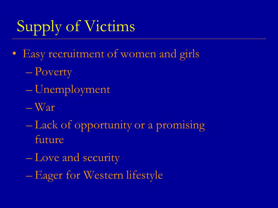 Supply of Victims Easy recruitment of women and girls –Poverty –Unemployment –War –Lack of opportunity or a promising future –Love and security –Eager for Western lifestyle