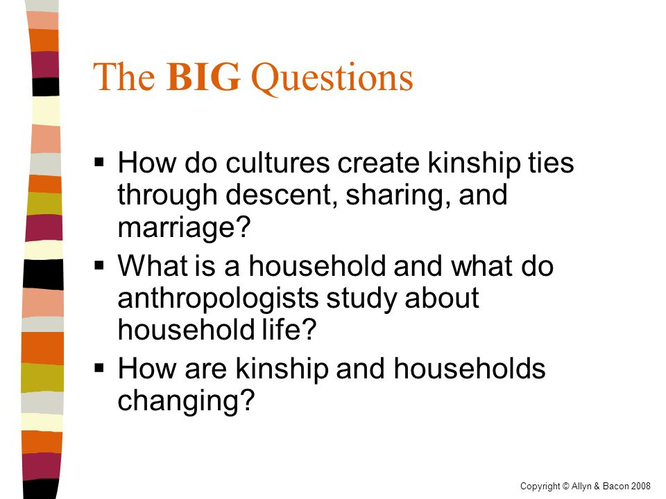 Copyright © Allyn & Bacon 2008 The BIG Questions  How do cultures create kinship ties through descent, sharing, and marriage.
