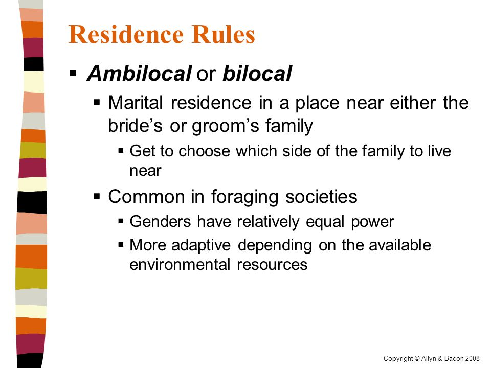 Copyright © Allyn & Bacon 2008 Residence Rules  Ambilocal or bilocal  Marital residence in a place near either the bride's or groom's family  Get to choose which side of the family to live near  Common in foraging societies  Genders have relatively equal power  More adaptive depending on the available environmental resources
