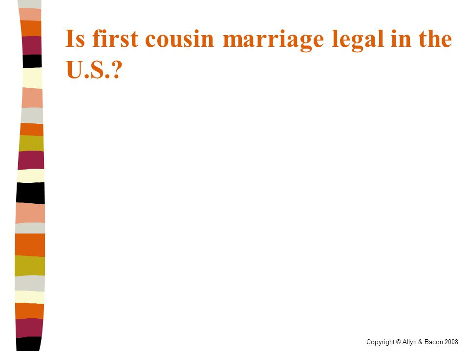 Copyright © Allyn & Bacon 2008 Is first cousin marriage legal in the U.S.