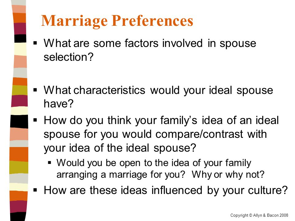 Copyright © Allyn & Bacon 2008 Marriage Preferences  What are some factors involved in spouse selection.