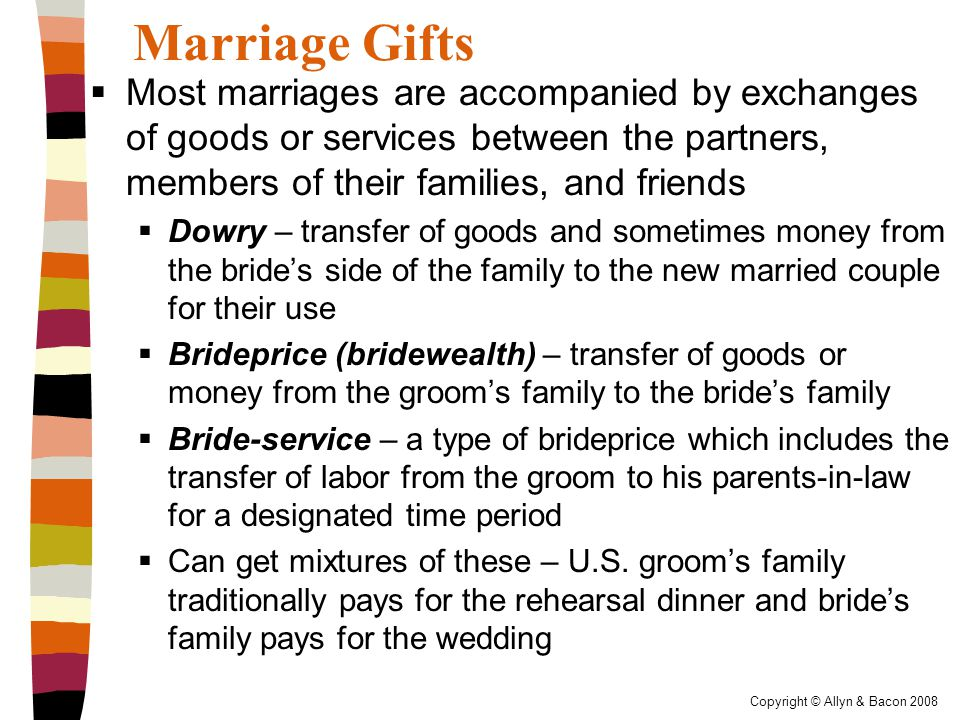 Copyright © Allyn & Bacon 2008 Marriage Gifts  Most marriages are accompanied by exchanges of goods or services between the partners, members of their families, and friends  Dowry – transfer of goods and sometimes money from the bride's side of the family to the new married couple for their use  Brideprice (bridewealth) – transfer of goods or money from the groom's family to the bride's family  Bride-service – a type of brideprice which includes the transfer of labor from the groom to his parents-in-law for a designated time period  Can get mixtures of these – U.S.