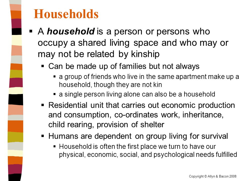 Households  A household is a person or persons who occupy a shared living space and who may or may not be related by kinship  Can be made up of families but not always  a group of friends who live in the same apartment make up a household, though they are not kin  a single person living alone can also be a household  Residential unit that carries out economic production and consumption, co-ordinates work, inheritance, child rearing, provision of shelter  Humans are dependent on group living for survival  Household is often the first place we turn to have our physical, economic, social, and psychological needs fulfilled