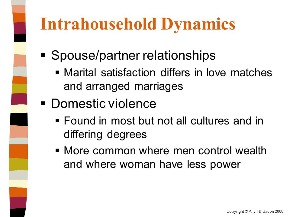 Intrahousehold Dynamics  Spouse/partner relationships  Marital satisfaction differs in love matches and arranged marriages  Domestic violence  Found in most but not all cultures and in differing degrees  More common where men control wealth and where woman have less power
