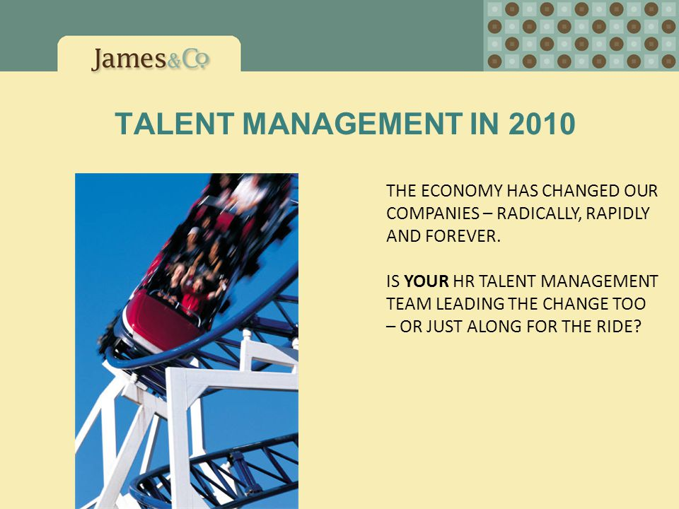 TALENT MANAGEMENT IN 2010 THE ECONOMY HAS CHANGED OUR COMPANIES – RADICALLY, RAPIDLY AND FOREVER. IS YOUR HR TALENT MANAGEMENT TEAM LEADING THE CHANGE