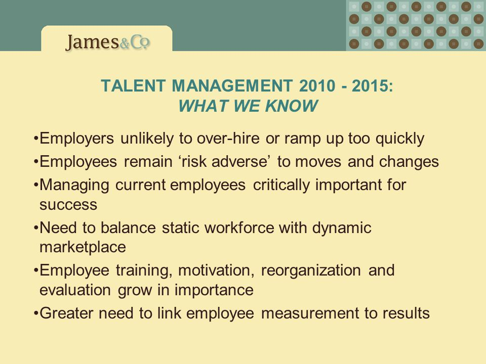 TALENT MANAGEMENT 2010 - 2015: WHAT WE KNOW Employers unlikely to over-hire or ramp up too quickly Employees remain 'risk adverse' to moves and change
