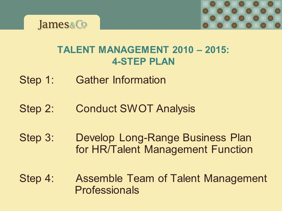 TALENT MANAGEMENT 2010 – 2015: 4-STEP PLAN Step 1: Gather Information Step 2: Conduct SWOT Analysis Step 3: Develop Long-Range Business Plan for HR/Ta