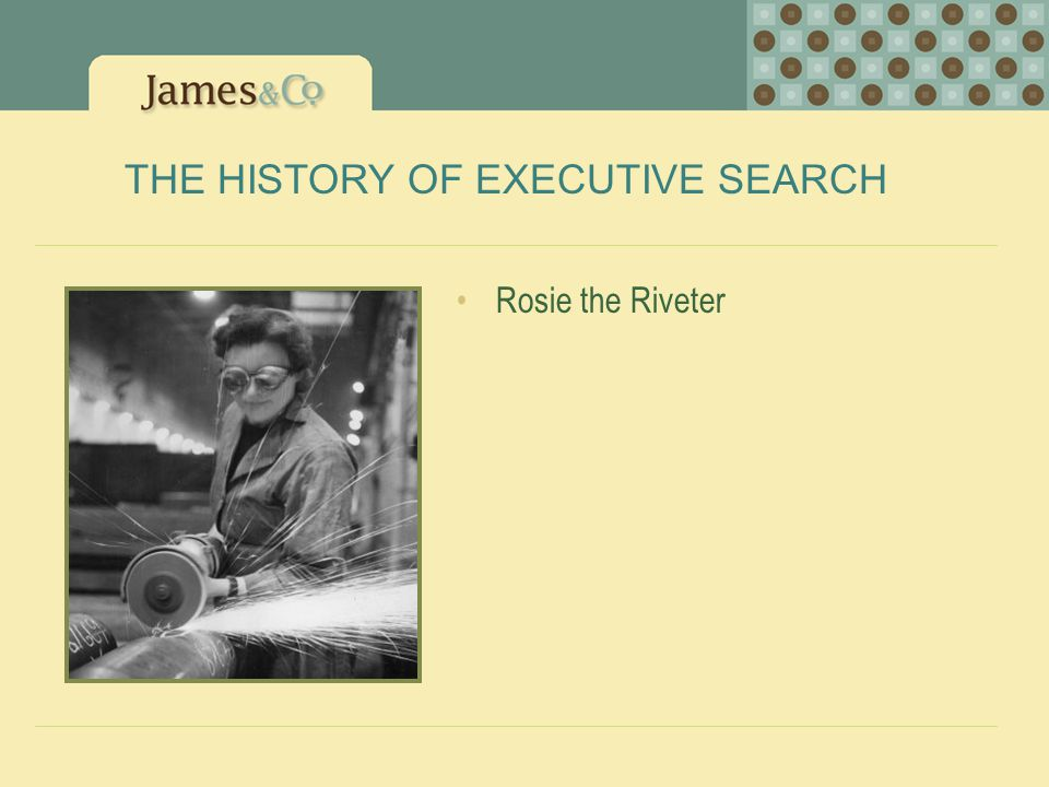 THE HISTORY OF EXECUTIVE SEARCH Rosie the Riveter