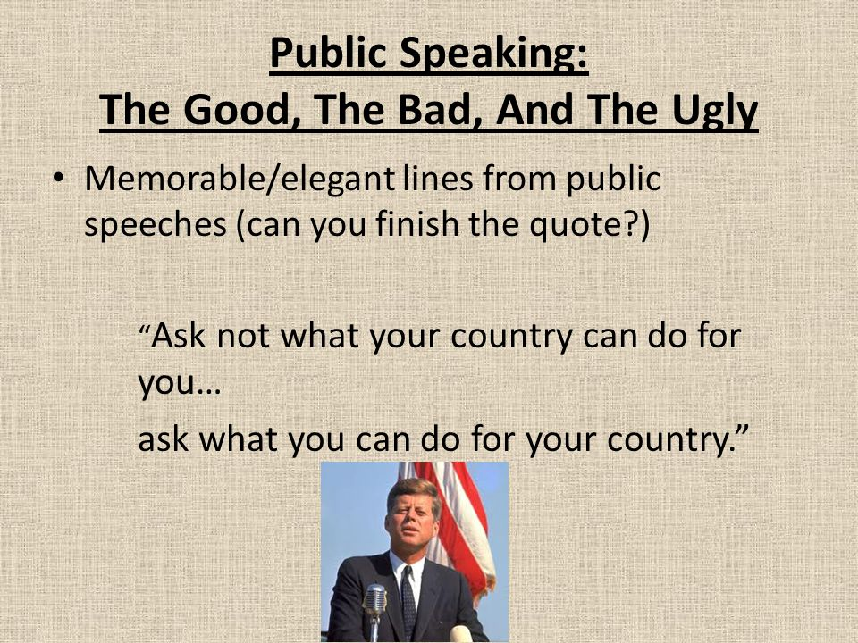 Public Speaking: The Good, The Bad, And The Ugly Memorable/elegant lines from public speeches (can you finish the quote?) Ask not what your country can do for you… ask what you can do for your country.