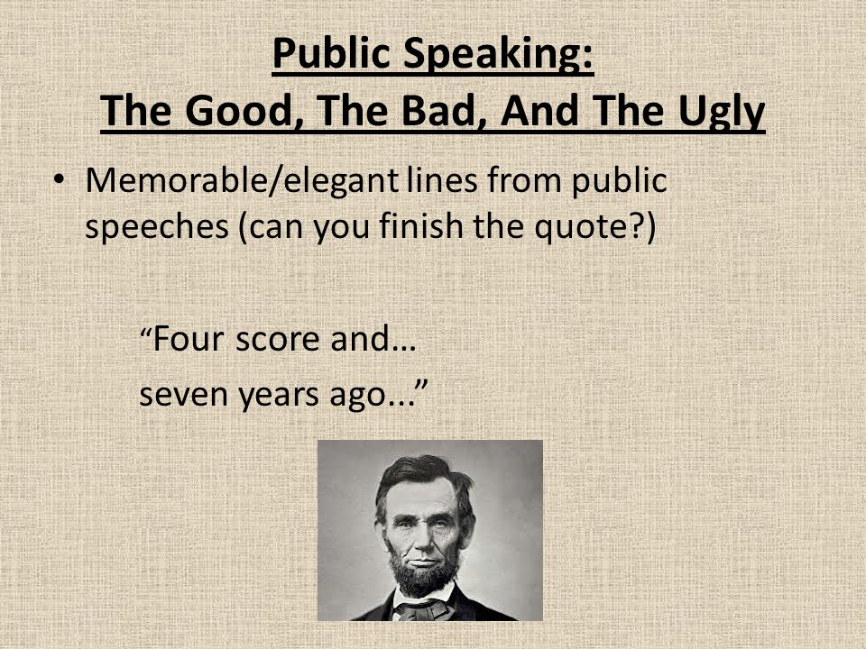 Public Speaking: The Good, The Bad, And The Ugly Memorable/elegant lines from public speeches (can you finish the quote ) Four score and… seven years ago...