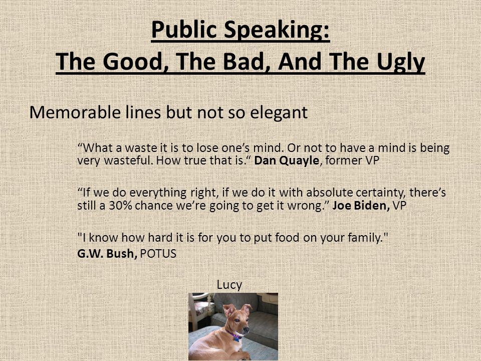 """Public Speaking: The Good, The Bad, And The Ugly Memorable lines but not so elegant """"What a waste it is to lose one's mind. Or not to have a mind is b"""