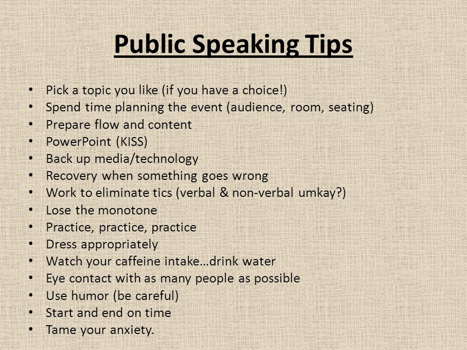 Public Speaking Tips Pick a topic you like (if you have a choice!) Spend time planning the event (audience, room, seating) Prepare flow and content PowerPoint (KISS) Back up media/technology Recovery when something goes wrong Work to eliminate tics (verbal & non-verbal umkay ) Lose the monotone Practice, practice, practice Dress appropriately Watch your caffeine intake…drink water Eye contact with as many people as possible Use humor (be careful) Start and end on time Tame your anxiety.