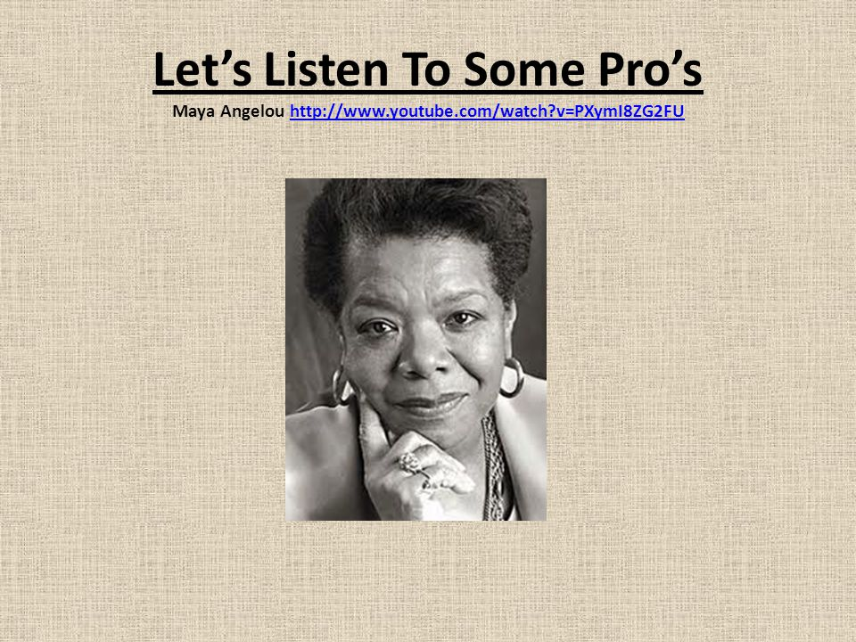 Let's Listen To Some Pro's Maya Angelou http://www.youtube.com/watch?v=PXymI8ZG2FUhttp://www.youtube.com/watch?v=PXymI8ZG2FU
