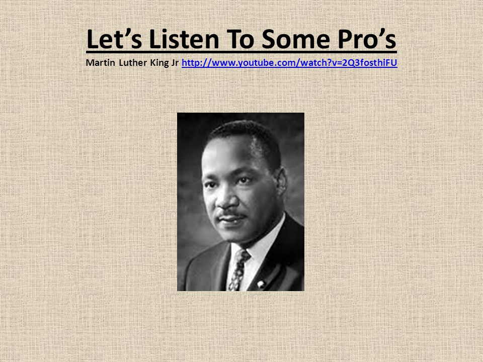 Let's Listen To Some Pro's Martin Luther King Jr http://www.youtube.com/watch?v=2Q3fosthiFUhttp://www.youtube.com/watch?v=2Q3fosthiFU