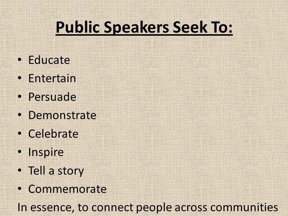 Public Speakers Seek To: Educate Entertain Persuade Demonstrate Celebrate Inspire Tell a story Commemorate In essence, to connect people across communities