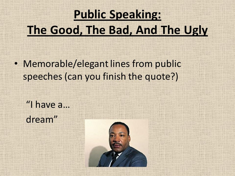 Public Speaking: The Good, The Bad, And The Ugly Memorable/elegant lines from public speeches (can you finish the quote?) I have a… dream