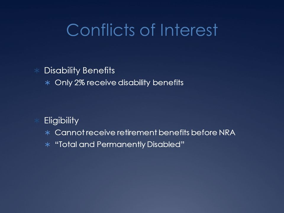 Conflicts of Interest  Disability Benefits  Only 2% receive disability benefits  Eligibility  Cannot receive retirement benefits before NRA  Total and Permanently Disabled