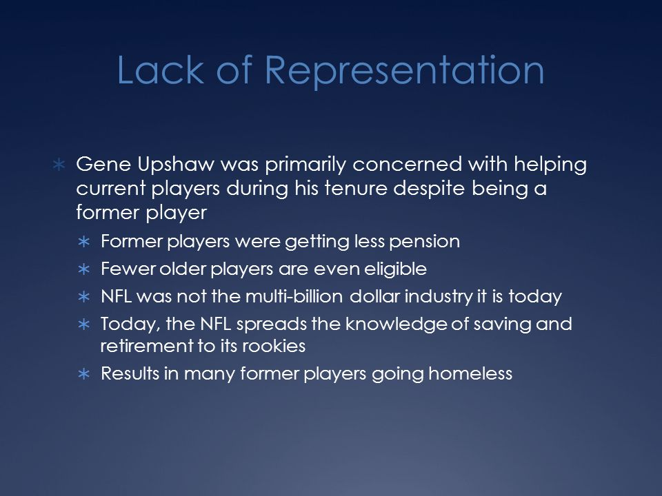 Lack of Representation  Gene Upshaw was primarily concerned with helping current players during his tenure despite being a former player  Former players were getting less pension  Fewer older players are even eligible  NFL was not the multi-billion dollar industry it is today  Today, the NFL spreads the knowledge of saving and retirement to its rookies  Results in many former players going homeless