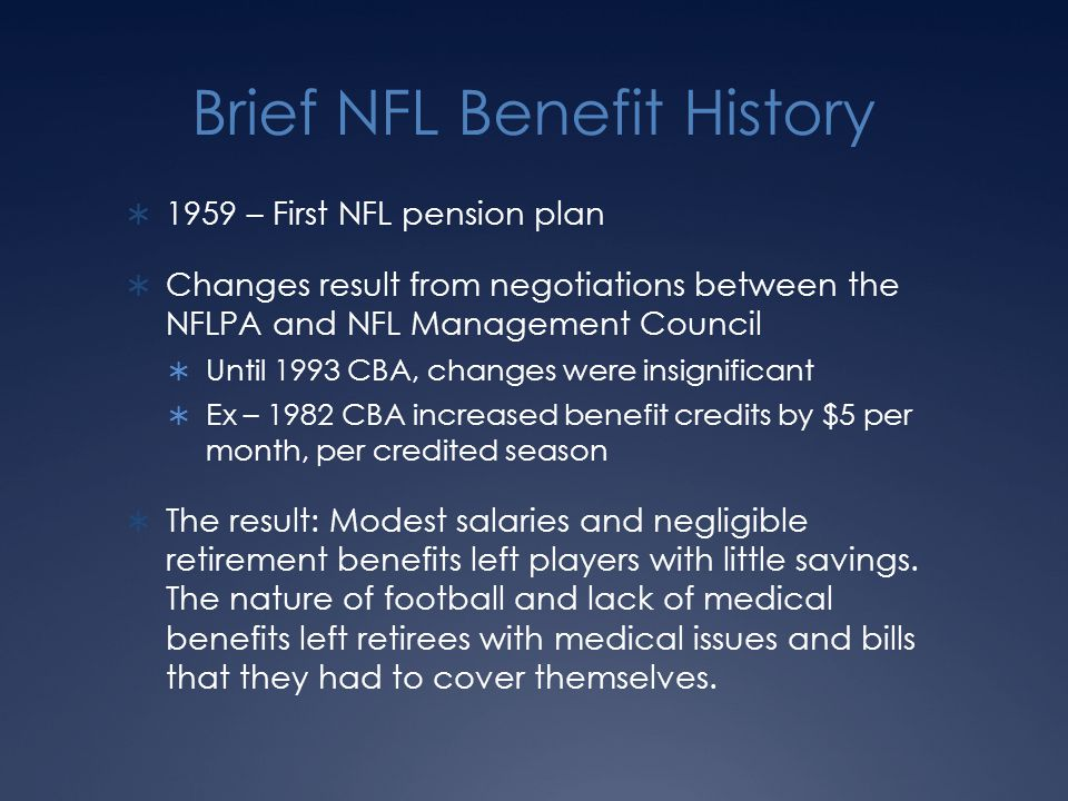 Brief NFL Benefit History  1959 – First NFL pension plan  Changes result from negotiations between the NFLPA and NFL Management Council  Until 1993 CBA, changes were insignificant  Ex – 1982 CBA increased benefit credits by $5 per month, per credited season  The result: Modest salaries and negligible retirement benefits left players with little savings.