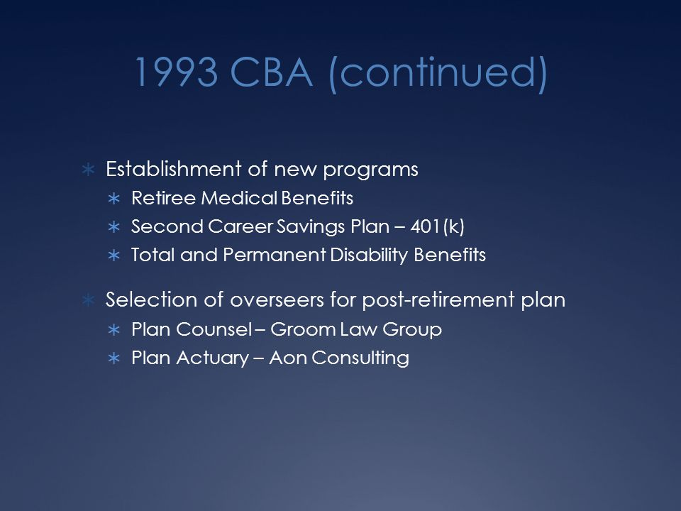 1993 CBA (continued)  Establishment of new programs  Retiree Medical Benefits  Second Career Savings Plan – 401(k)  Total and Permanent Disability Benefits  Selection of overseers for post-retirement plan  Plan Counsel – Groom Law Group  Plan Actuary – Aon Consulting