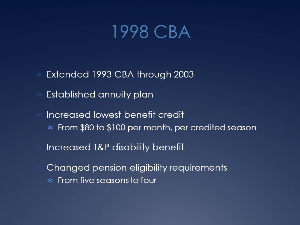 1998 CBA  Extended 1993 CBA through 2003  Established annuity plan  Increased lowest benefit credit  From $80 to $100 per month, per credited season  Increased T&P disability benefit  Changed pension eligibility requirements  From five seasons to four