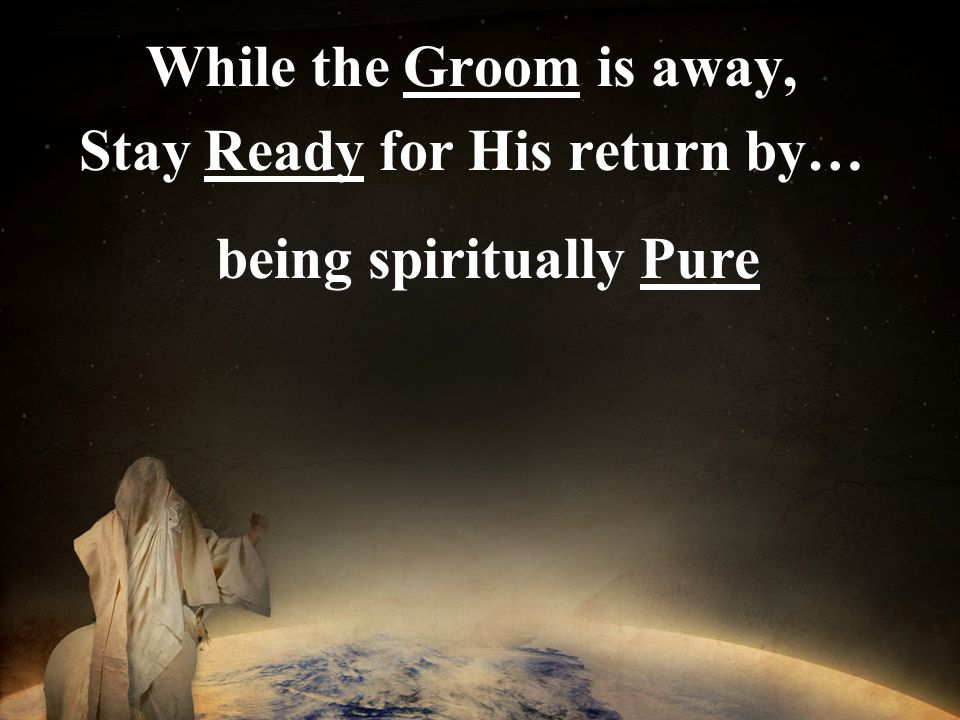 While the Groom is away, Stay Ready for His return by… being spiritually Pure