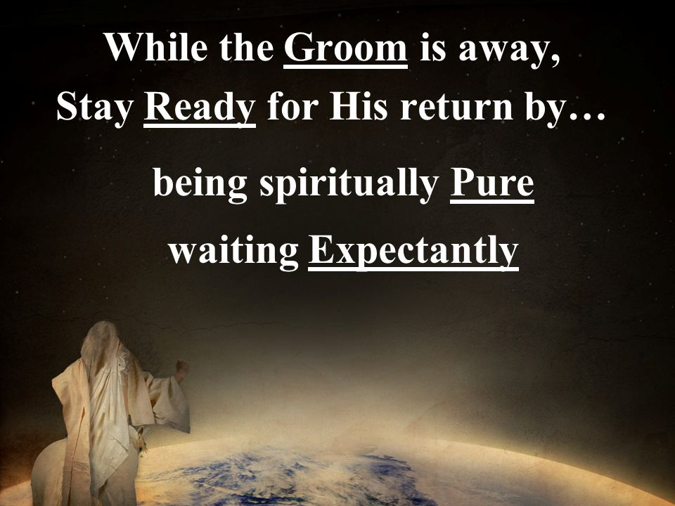 While the Groom is away, Stay Ready for His return by… being spiritually Pure waiting Expectantly