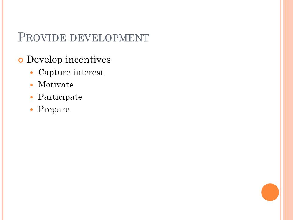 P ROVIDE DEVELOPMENT Develop incentives Capture interest Motivate Participate Prepare