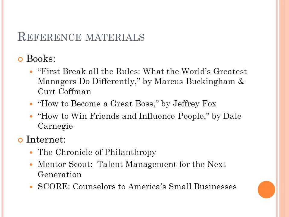 R EFERENCE MATERIALS Books: First Break all the Rules: What the World's Greatest Managers Do Differently, by Marcus Buckingham & Curt Coffman How to Become a Great Boss, by Jeffrey Fox How to Win Friends and Influence People, by Dale Carnegie Internet: The Chronicle of Philanthropy Mentor Scout: Talent Management for the Next Generation SCORE: Counselors to America's Small Businesses