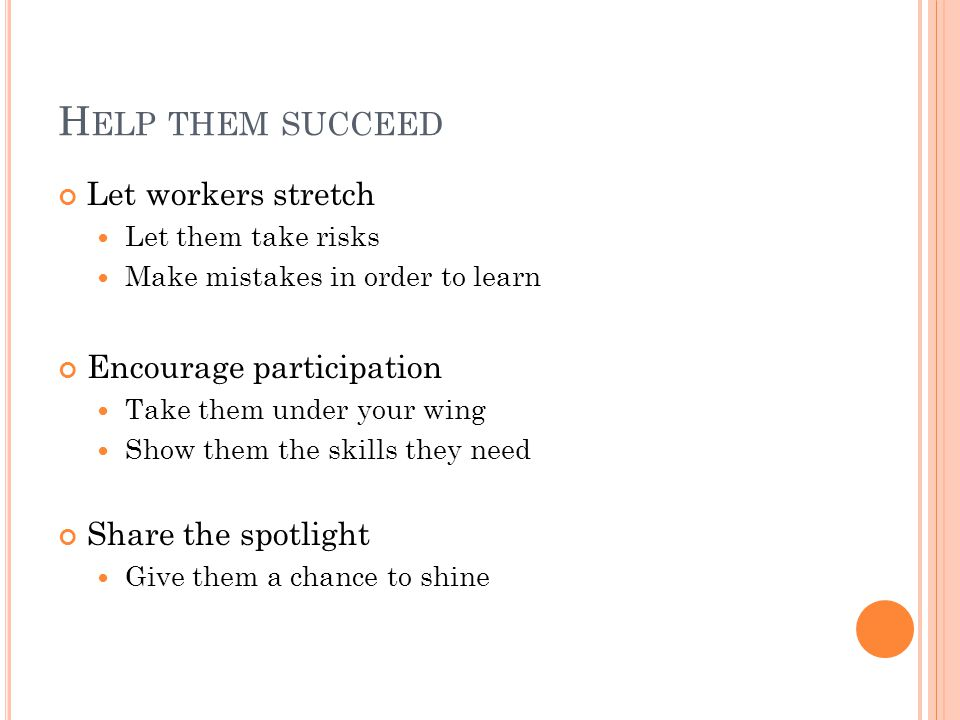 H ELP THEM SUCCEED Let workers stretch Let them take risks Make mistakes in order to learn Encourage participation Take them under your wing Show them the skills they need Share the spotlight Give them a chance to shine