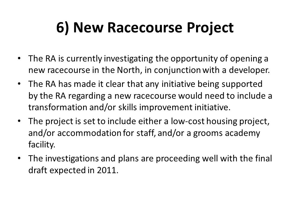 6) New Racecourse Project The RA is currently investigating the opportunity of opening a new racecourse in the North, in conjunction with a developer.