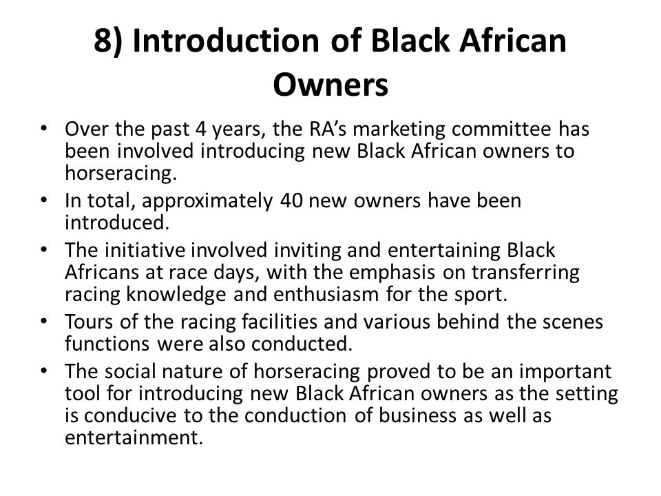 8) Introduction of Black African Owners Over the past 4 years, the RA's marketing committee has been involved introducing new Black African owners to horseracing.