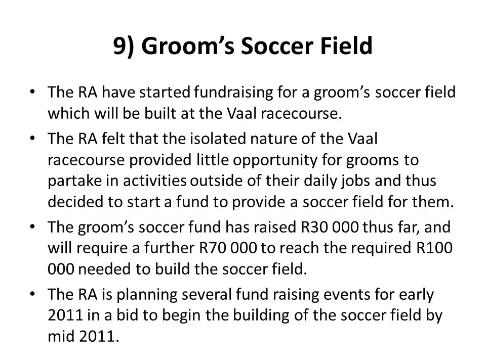 9) Groom's Soccer Field The RA have started fundraising for a groom's soccer field which will be built at the Vaal racecourse.