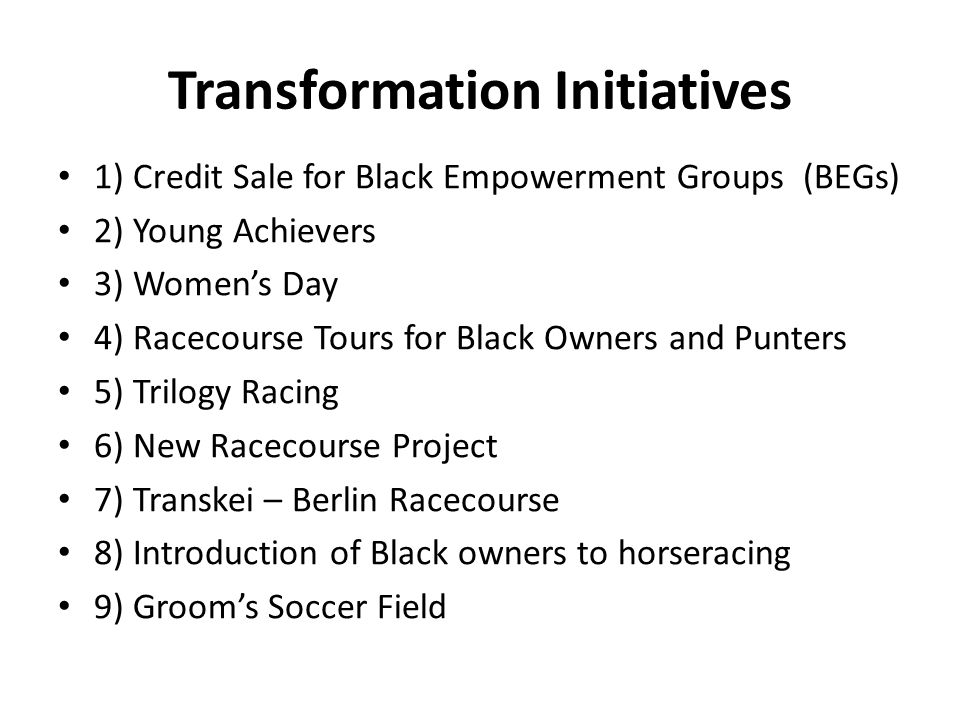Transformation Initiatives 1) Credit Sale for Black Empowerment Groups (BEGs) 2) Young Achievers 3) Women's Day 4) Racecourse Tours for Black Owners and Punters 5) Trilogy Racing 6) New Racecourse Project 7) Transkei – Berlin Racecourse 8) Introduction of Black owners to horseracing 9) Groom's Soccer Field