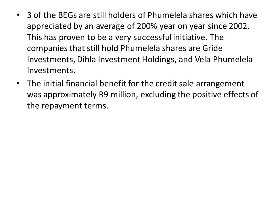 3 of the BEGs are still holders of Phumelela shares which have appreciated by an average of 200% year on year since 2002.