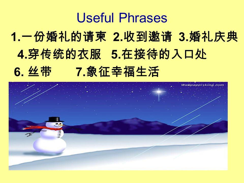 Useful Phrases 1. 一份婚礼的请柬 2. 收到邀请 3. 婚礼庆典 4. 穿传统的衣服 5. 在接待的入口处 6. 丝带 7. 象征幸福生活