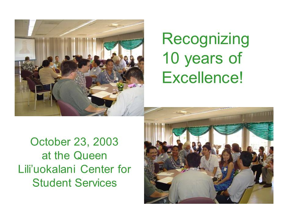 October 23, 2003 at the Queen Lili'uokalani Center for Student Services Recognizing 10 years of Excellence!