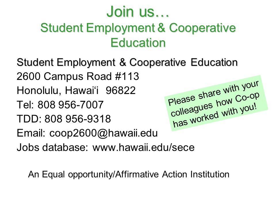 Join us… Student Employment & Cooperative Education Student Employment & Cooperative Education 2600 Campus Road #113 Honolulu, Hawai'i 96822 Tel: 808 956-7007 TDD: 808 956-9318 Email: coop2600@hawaii.edu Jobs database: www.hawaii.edu/sece An Equal opportunity/Affirmative Action Institution Please share with your colleagues how Co-op has worked with you!