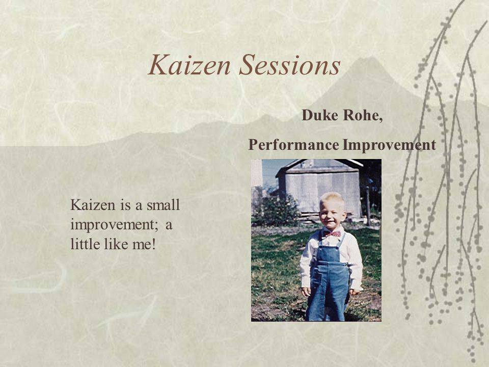 Kaizen Sessions Duke Rohe, Performance Improvement Kaizen is a small improvement; a little like me!