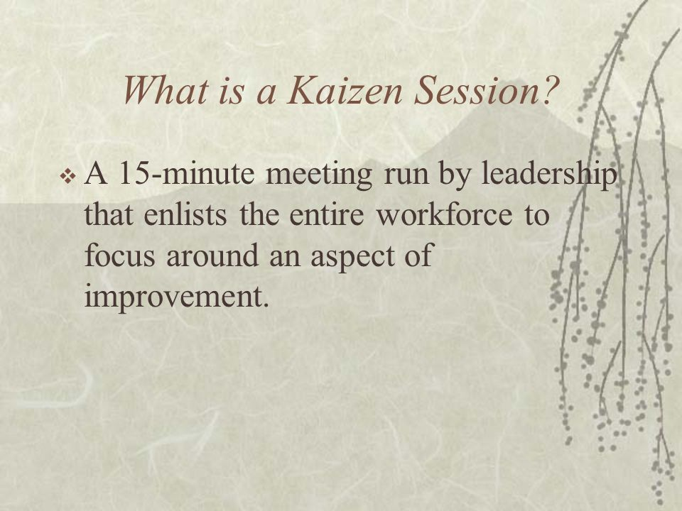 Goal of Kaizen sessions  Induce total workforce contribution then compliance around improvement  Empower staff to generate implement-able ideas  Continually improve the work environment  Grow trust between peers and with management