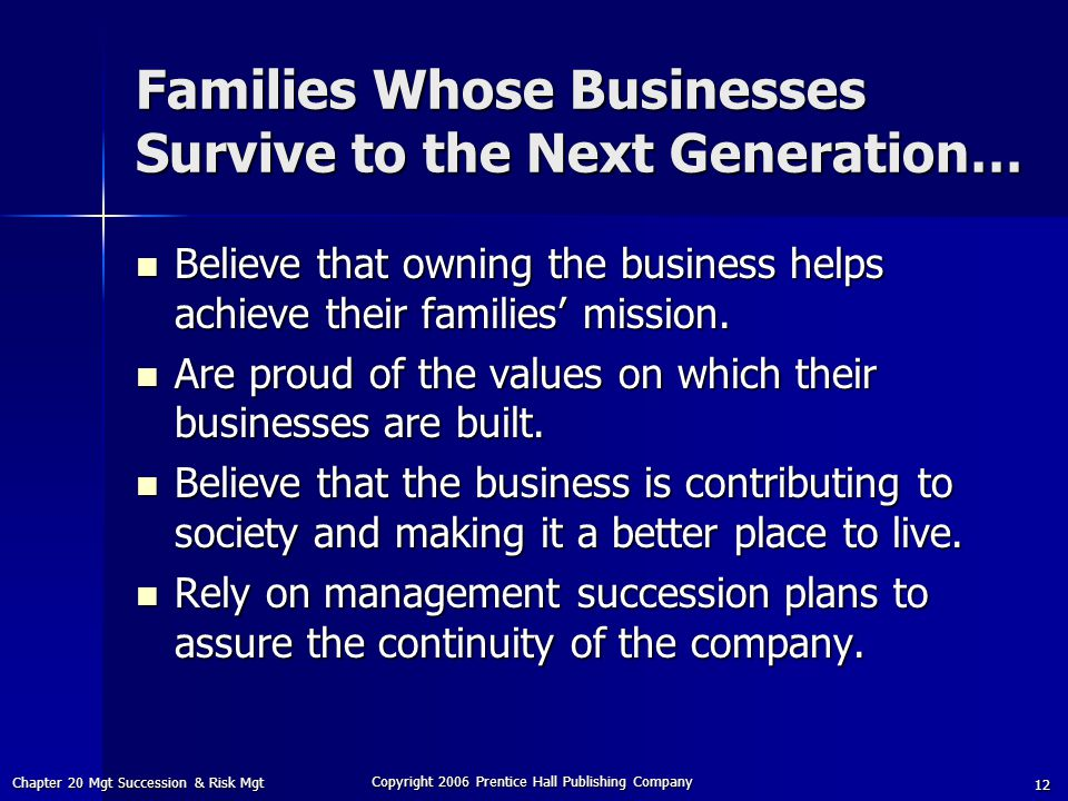Chapter 20 Mgt Succession & Risk Mgt Copyright 2006 Prentice Hall Publishing Company 12 Families Whose Businesses Survive to the Next Generation… Believe that owning the business helps achieve their families' mission.