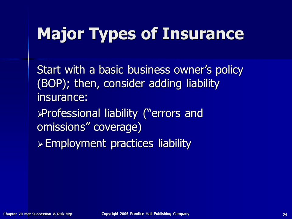 Chapter 20 Mgt Succession & Risk Mgt Copyright 2006 Prentice Hall Publishing Company 24 Start with a basic business owner's policy (BOP); then, consider adding liability insurance:  Professional liability ( errors and omissions coverage)  Employment practices liability Major Types of Insurance