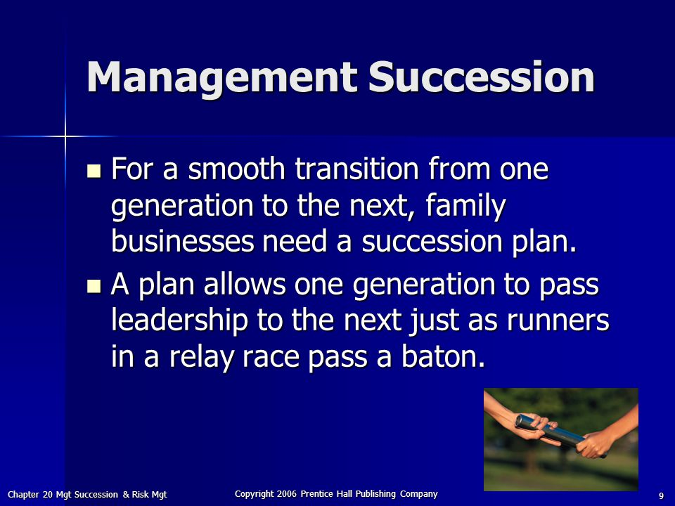 Chapter 20 Mgt Succession & Risk Mgt Copyright 2006 Prentice Hall Publishing Company 9 Management Succession For a smooth transition from one generation to the next, family businesses need a succession plan.