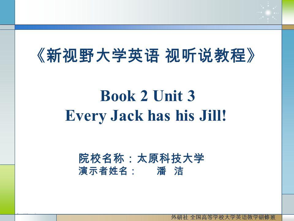 院校名称:太原科技大学 演示者姓名: 潘 洁 外研社 全国高等学校大学英语教学研修班 《新视野大学英语 视听说教程》 Book 2 Unit 3 Every Jack has his Jill!