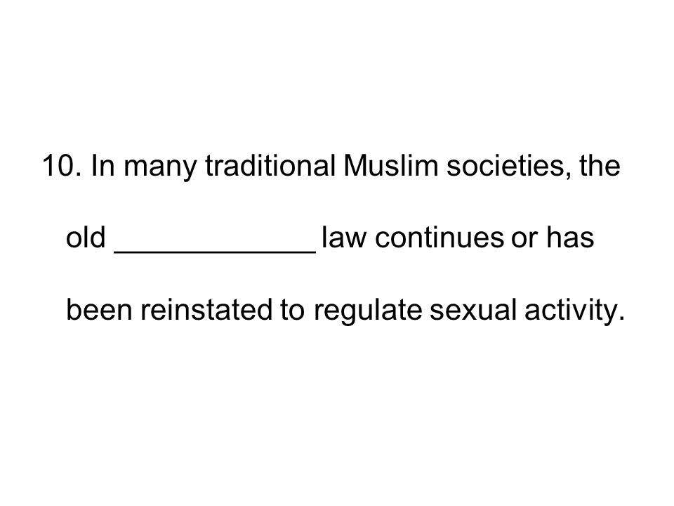 10. In many traditional Muslim societies, the old ____________ law continues or has been reinstated to regulate sexual activity.