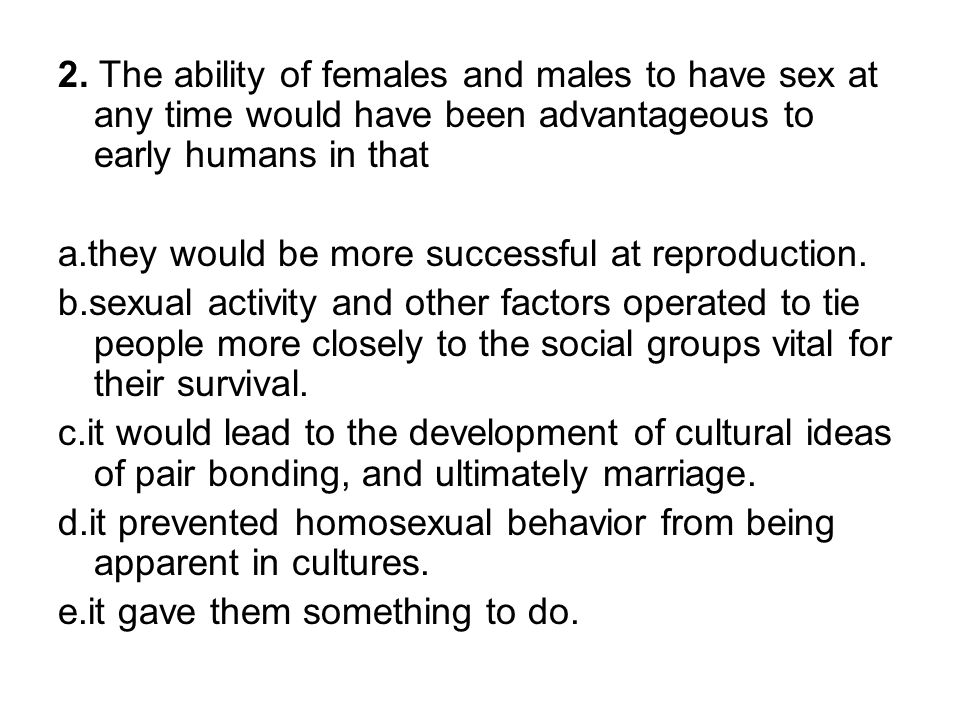 2. The ability of females and males to have sex at any time would have been advantageous to early humans in that a.they would be more successful at re