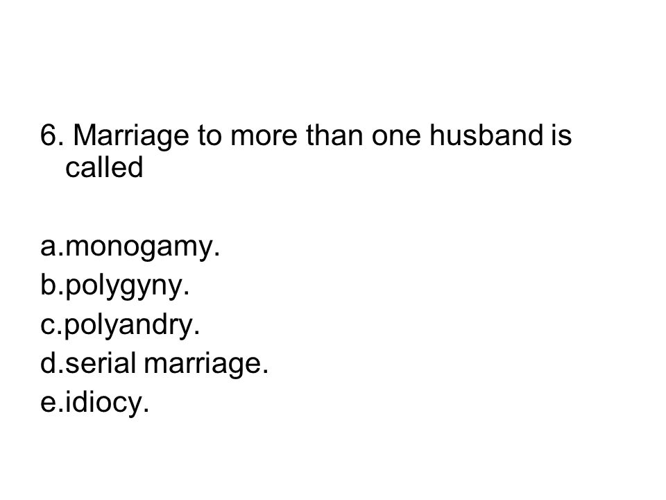 6.Marriage to more than one husband is called a.monogamy.