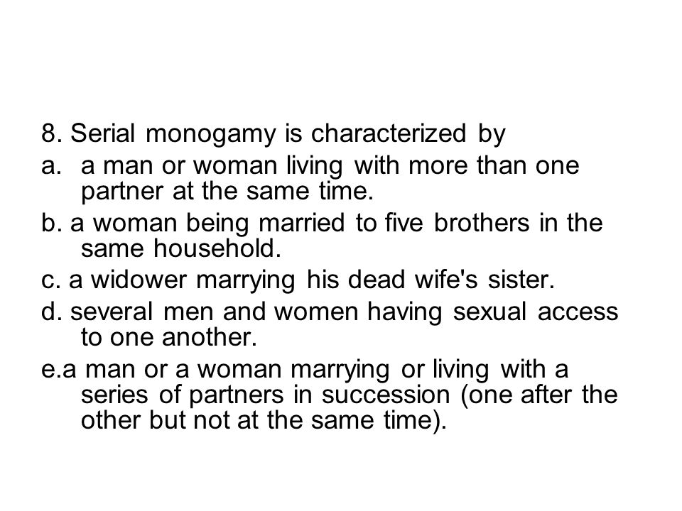 8. Serial monogamy is characterized by a.a man or woman living with more than one partner at the same time. b. a woman being married to five brothers